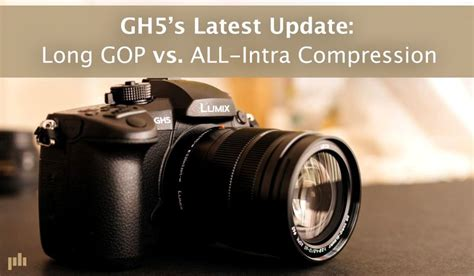 GH5's Latest Update: Long GOP vs ALL-Intra Compression